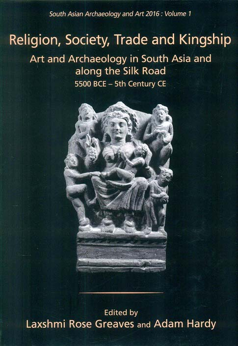 Religion, society, trade and kingship: art and archaeology in South Asia and along the Silk Road 5500 BCE - 5th century CE