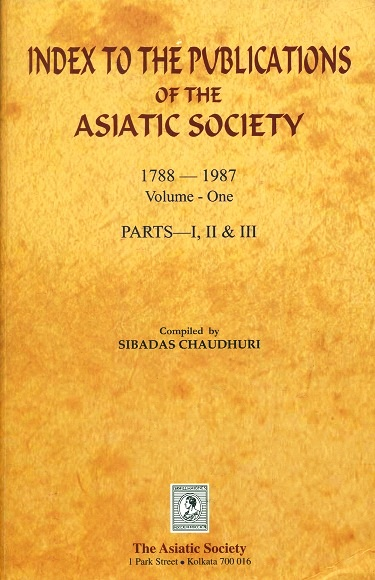 Index to the publications of the Asiatic Society 1788-1987, Volume-One, Parts, I, II & III (comb.), comp. by Sibadas Chaudhuri