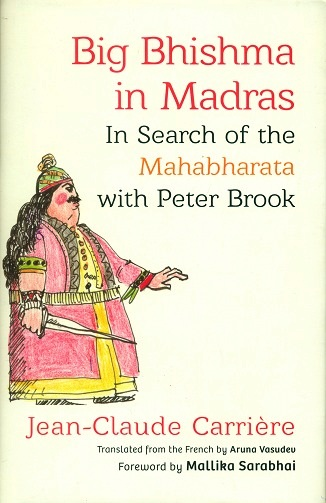 Big Bhishma in Madras: in search of the Mahabharata with Peter Brook, tr. from th French by Aruna Vasudev, foreword by Mallika Sarabhai
